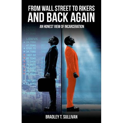 From Wall Street to Rikers and Back Again - by  Bradley T Sullivan (Paperback)