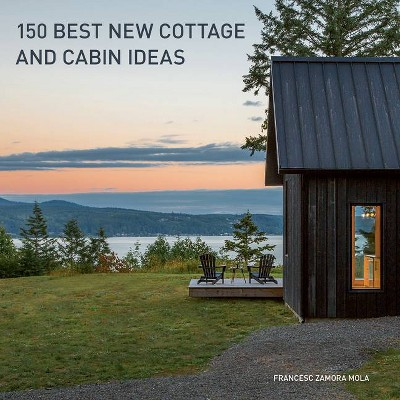 150 Best New Cottage and Cabin Ideas - by  Francesc Zamora (Hardcover)