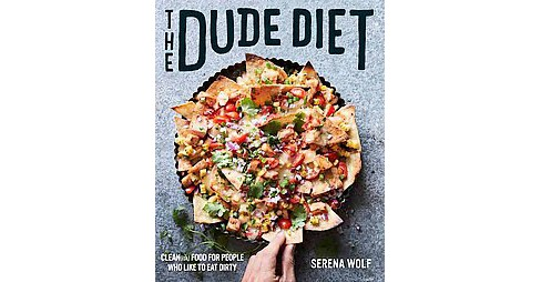 Dude Diet : Clean(ish) Food for People Who Like to Eat Dirty (Hardcover) (Serena Wolf) - image 1 of 1