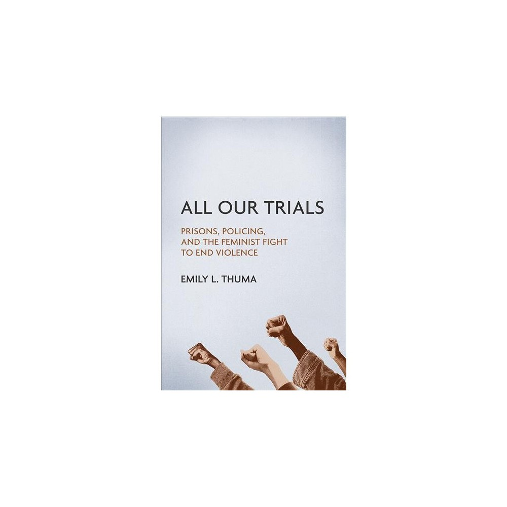 All Our Trials : Prisons, Policing, and the Feminist Fight to End Violence - (Paperback)