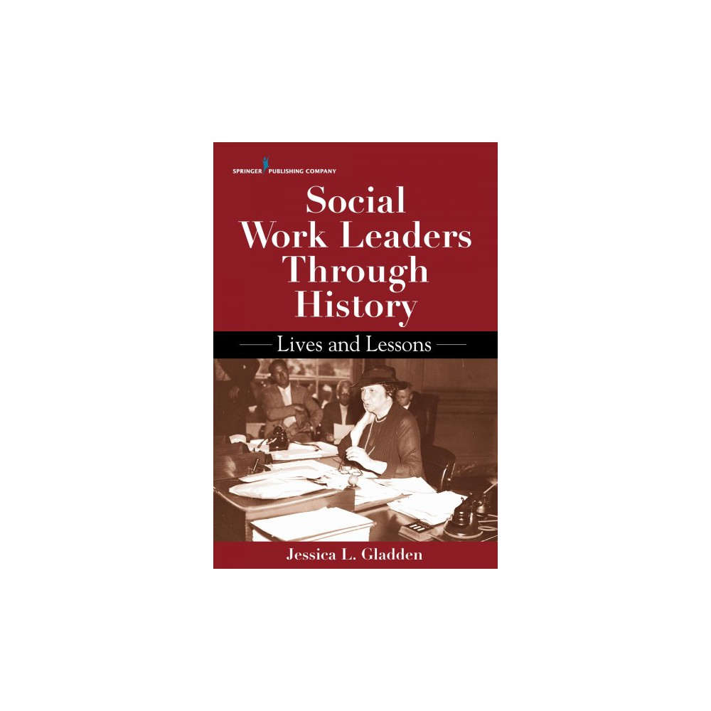 Social Work Leaders Through History : Lives and Lessons - by Ph.D. Jessica Lyn Gladden (Paperback)