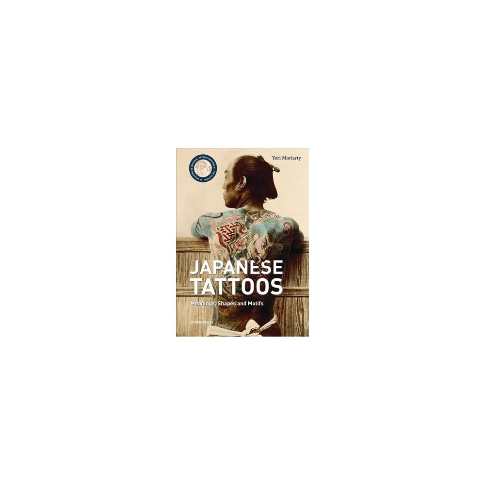 Japanese Tattoos : Meanings, Shapes and Motifs - by Yori Moriarty (Hardcover)