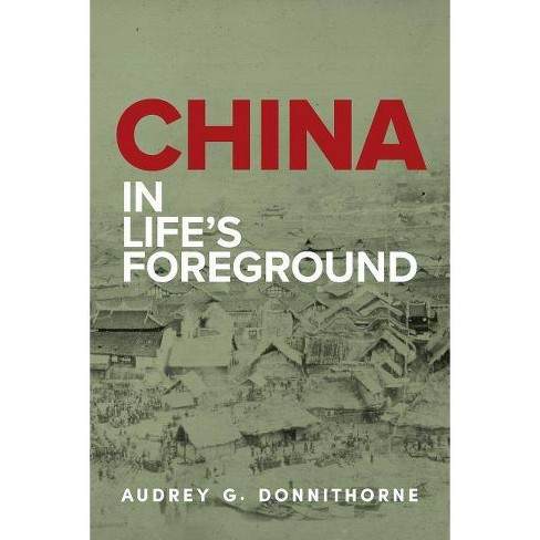 China in Life's Foreground - by Audrey G Donnithorne (Paperback)