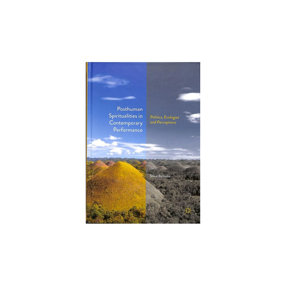 Posthuman Spiritualities in Contemporary Performance : Politics, Ecologies and Perceptions - (Hardcover)