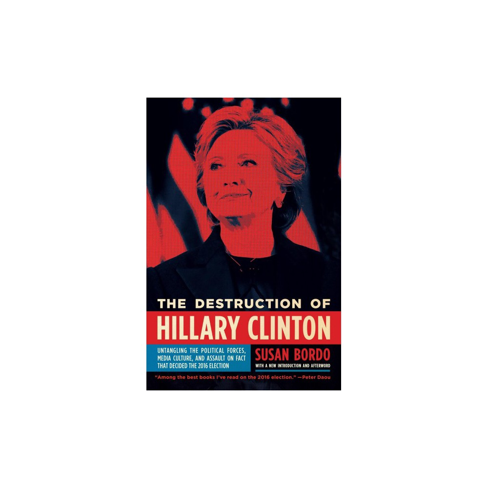 Destruction of Hillary Clinton : Untangling the Political Forces, Media Culture, and Assault on Fact