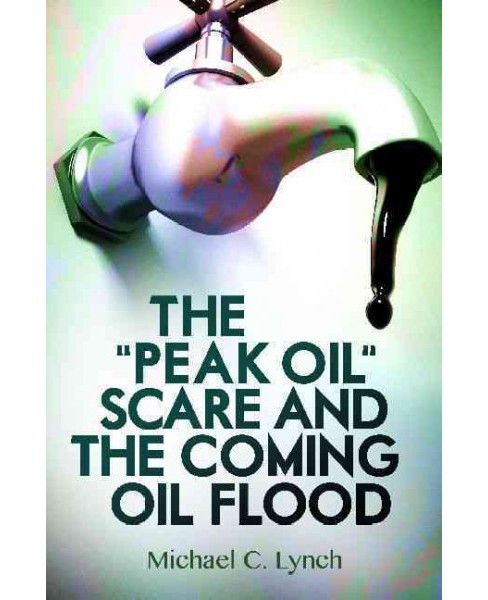 """Peak Oil"" Scare and the Coming Oil Flood (Hardcover) (Michael C. Lynch) - image 1 of 1"