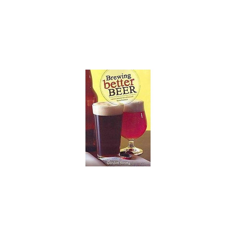 Brewing Better Beer : Master Lesson for Advanced Homeowners (Paperback) (Gordon Strong)