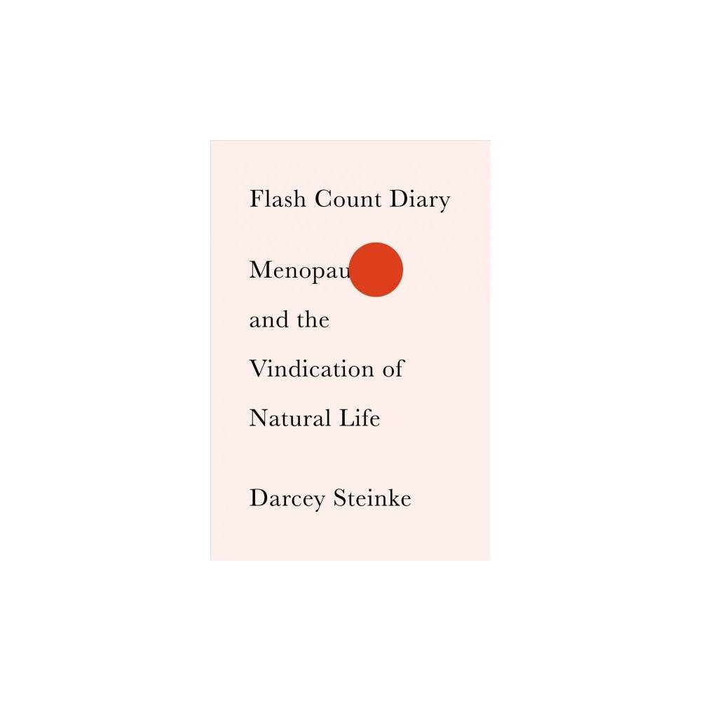Flash Count Diary : Menopause and the Vindication of Natural Life - by Darcey Steinke (Hardcover)