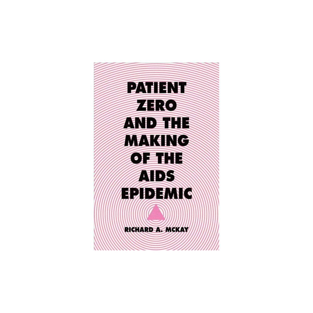 Patient Zero and the Making of the Aids Epidemic - by Richard A. Mckay (Paperback)