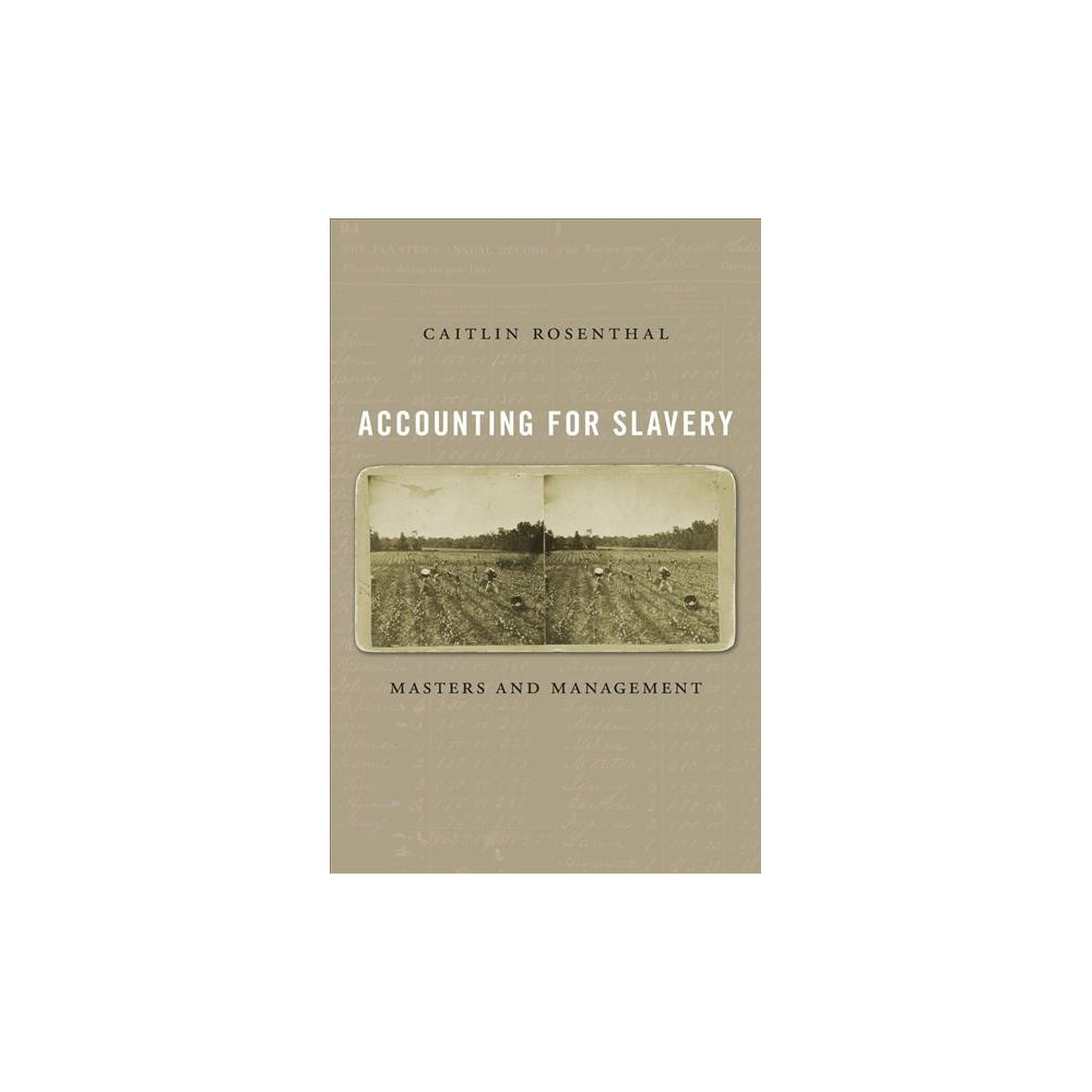 Accounting for Slavery : Masters and Management - by Caitlin Rosenthal (Hardcover)
