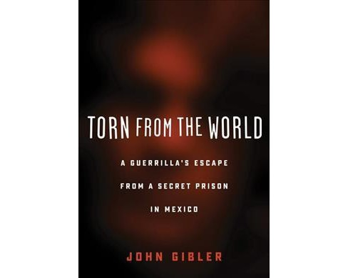Torn from the World : A Guerrilla's Escape from a Secret Prison in Mexico -  by John Gibler (Paperback) - image 1 of 1