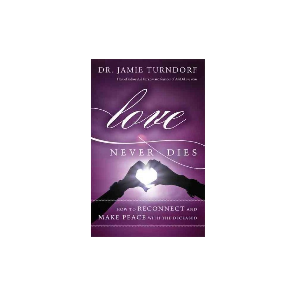 Love Never Dies : How to Reconnect and Make Peace with the Deceased (Paperback) (Dr. Jamie Turndorf)