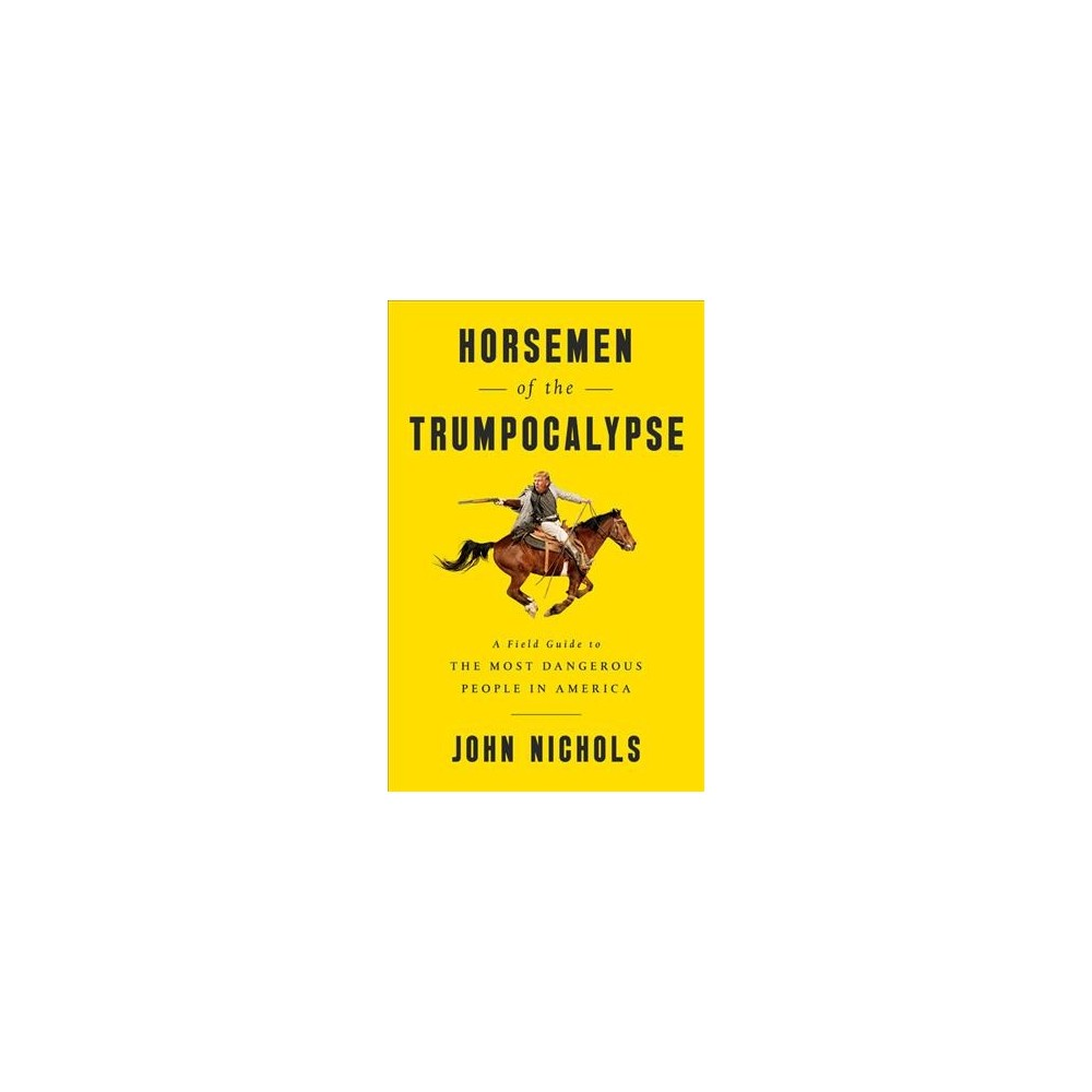 Horsemen of the Trumpocalypse : A Field Guide to the Most Dangerous People in America (New) (Paperback)