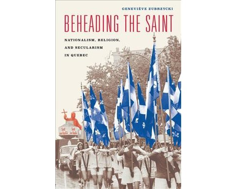 Beheading the Saint : Nationalism, Religion, and Secularism in Quebec (Hardcover) (Geneviu00e8ve - image 1 of 1