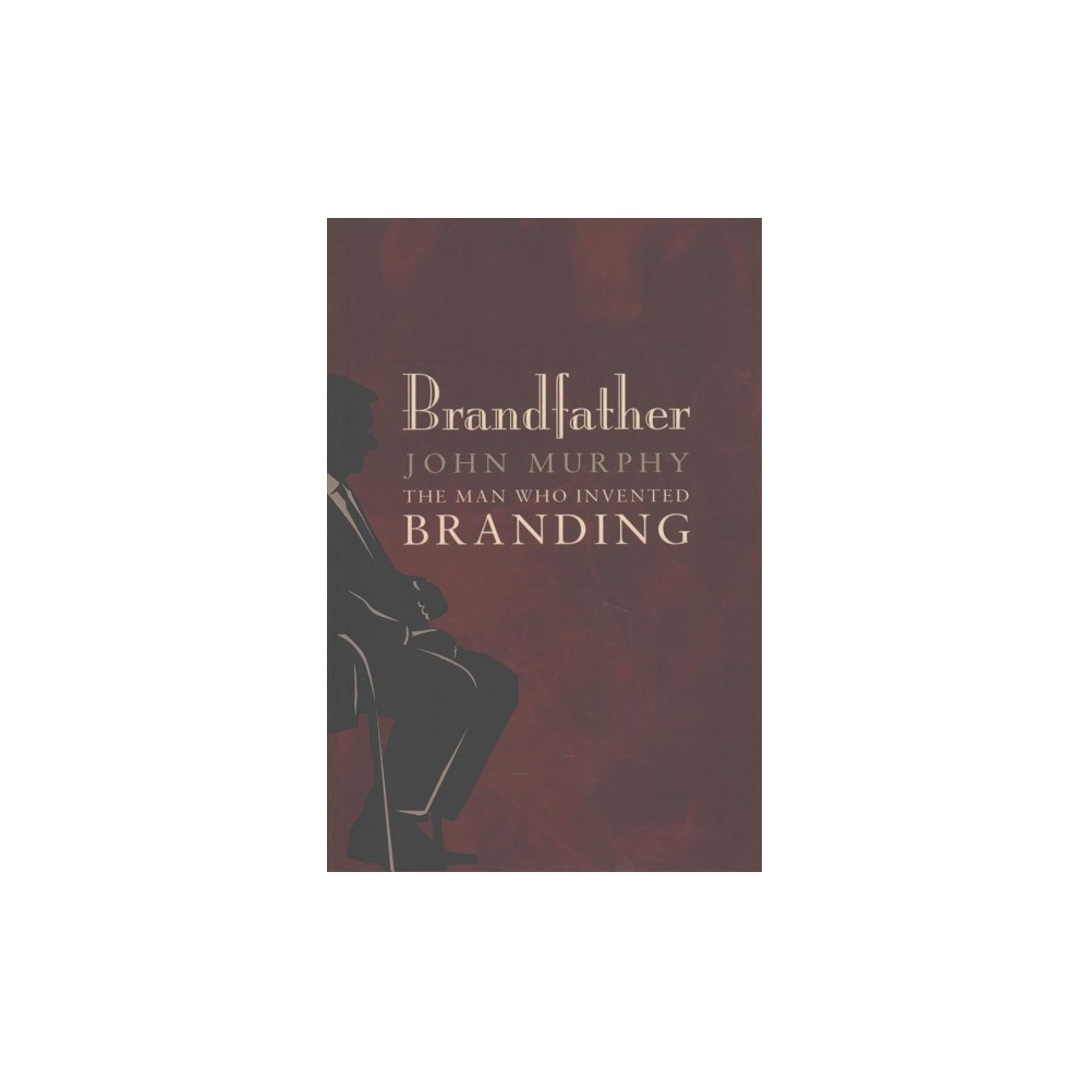 Brandfather : The Man Who Invented Branding - by John Murphy (Paperback)