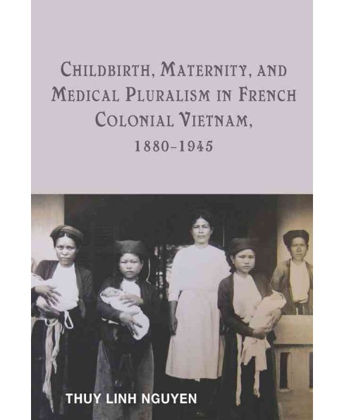 Childbirth, Maternity, and Medical Pluralism in French Colonial Vietnam, 1880-1945 (Hardcover) (Thuy - image 1 of 1