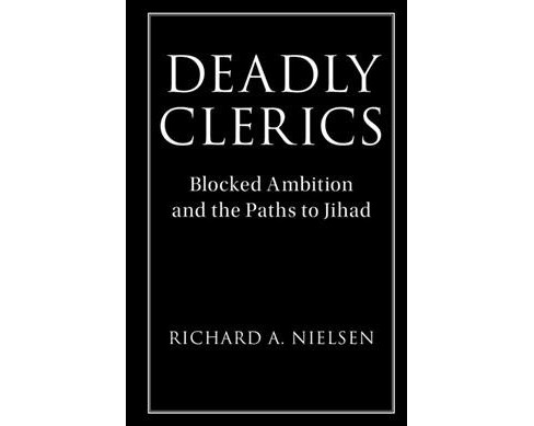 Deadly Clerics : Blocked Ambition and the Paths to Jihad -  by Richard A. Nielsen (Paperback) - image 1 of 1