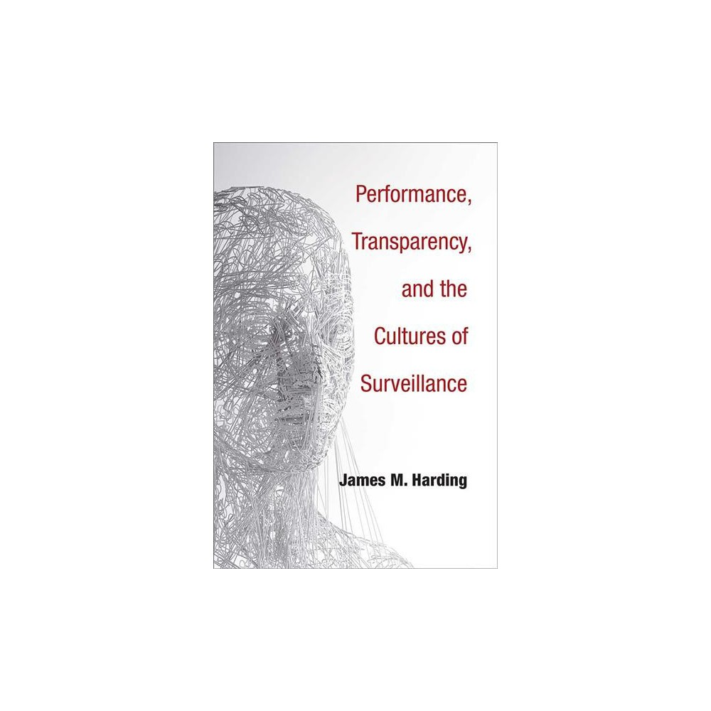 Performance, Transparency, and the Cultures of Surveillance - by James M. Harding (Hardcover)
