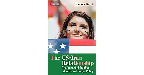 US-Iran Relationship : The Impact of Political Identity on Foreign Policy (Hardcover) (Penelope Kinch) - image 1 of 1