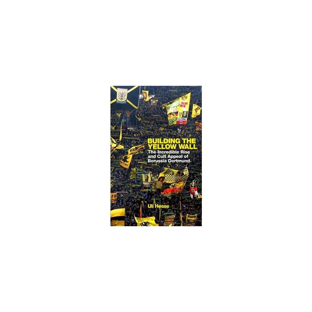 Building the Yellow Wall : The Incredible Rise and Cult Appeal of Borussia Dortmund - (Hardcover)
