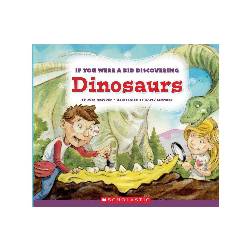 If You Were A Kid Discovering Dinosaurs If You Were A Kid By Josh Gregory Paperback