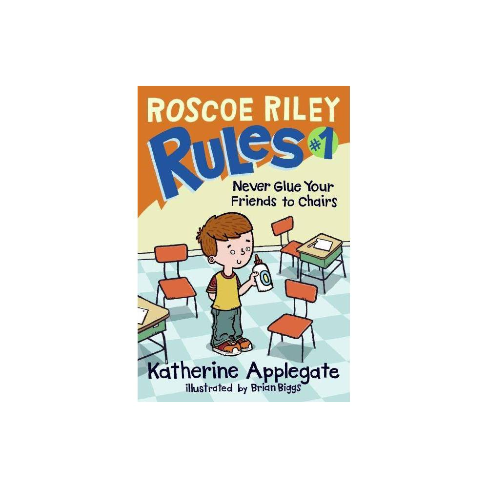 Roscoe Riley Rules 1 Never Glue Your Friends To Chairs Roscoe Riley Rules Hardcover By Katherine Applegate Hardcover