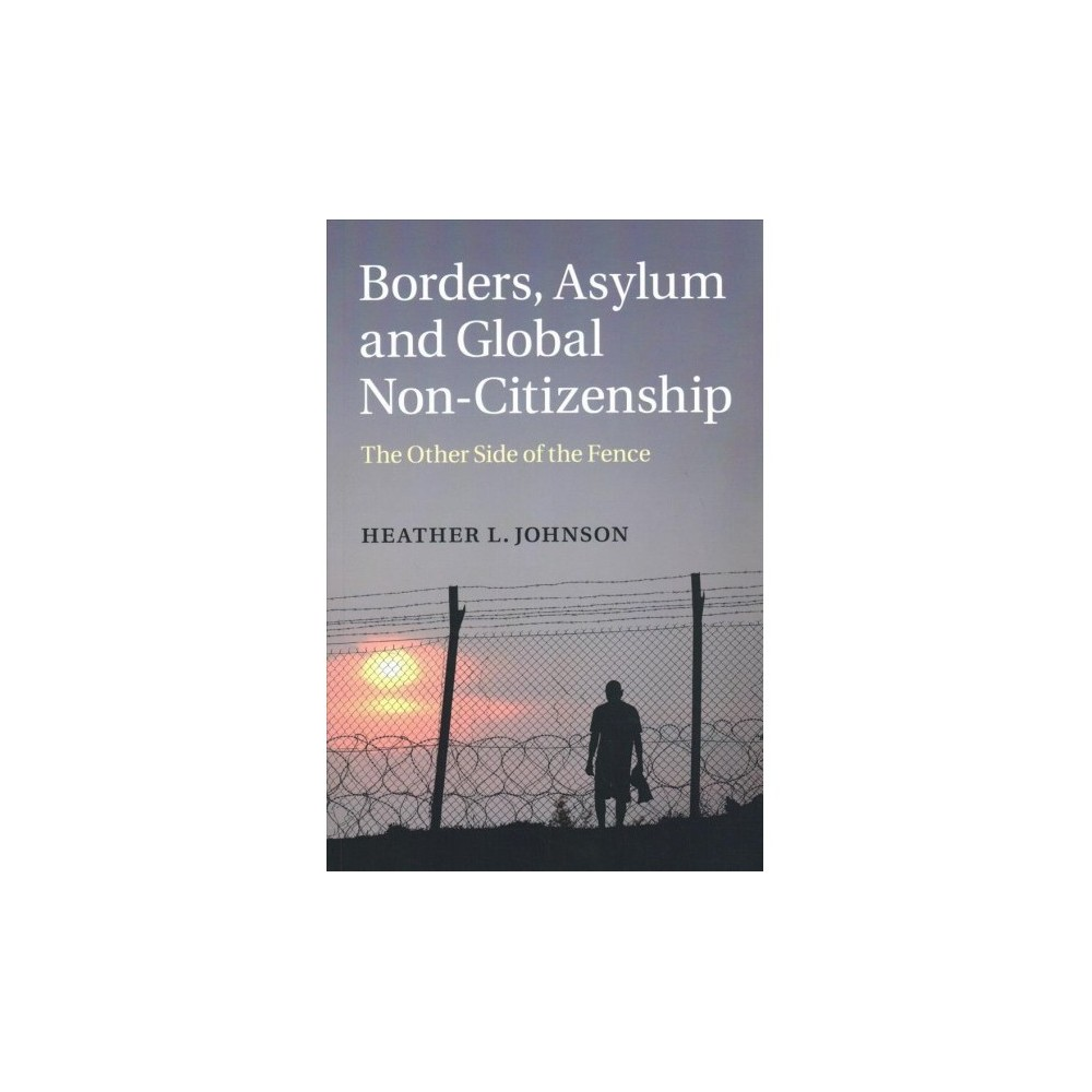 Borders, Asylum and Global Non-citizenship : The Other Side of the Fence - Reprint (Paperback)
