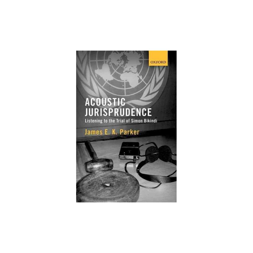 Acoustic Jurisprudence : Listening to the Trial of Simon Bikindi (Hardcover) (James E. K. Parker)