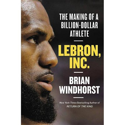 Lebron, Inc. : The Making of a Billion-dollar Athlete -  by Brian Windhorst (Hardcover)
