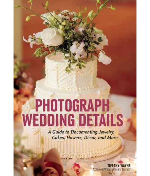 Photograph Wedding Details : A Guide to Documenting Jewelry, Cakes, Flowers, Décor, and More - image 1 of 1