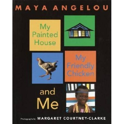 My Painted House, My Friendly Chicken, and Me - by Maya Angelou (Paperback)