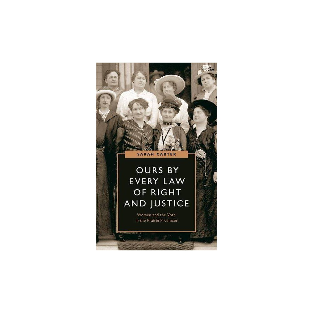 Ours by Every Law of Right and Justice : Women and the Vote in the Prairie Provinces - (Hardcover)