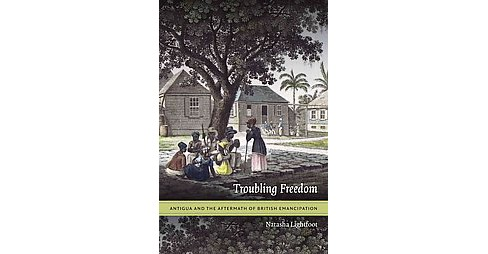 Troubling Freedom : Antigua and the Aftermath of British Emancipation (Paperback) (Natasha Lightfoot) - image 1 of 1
