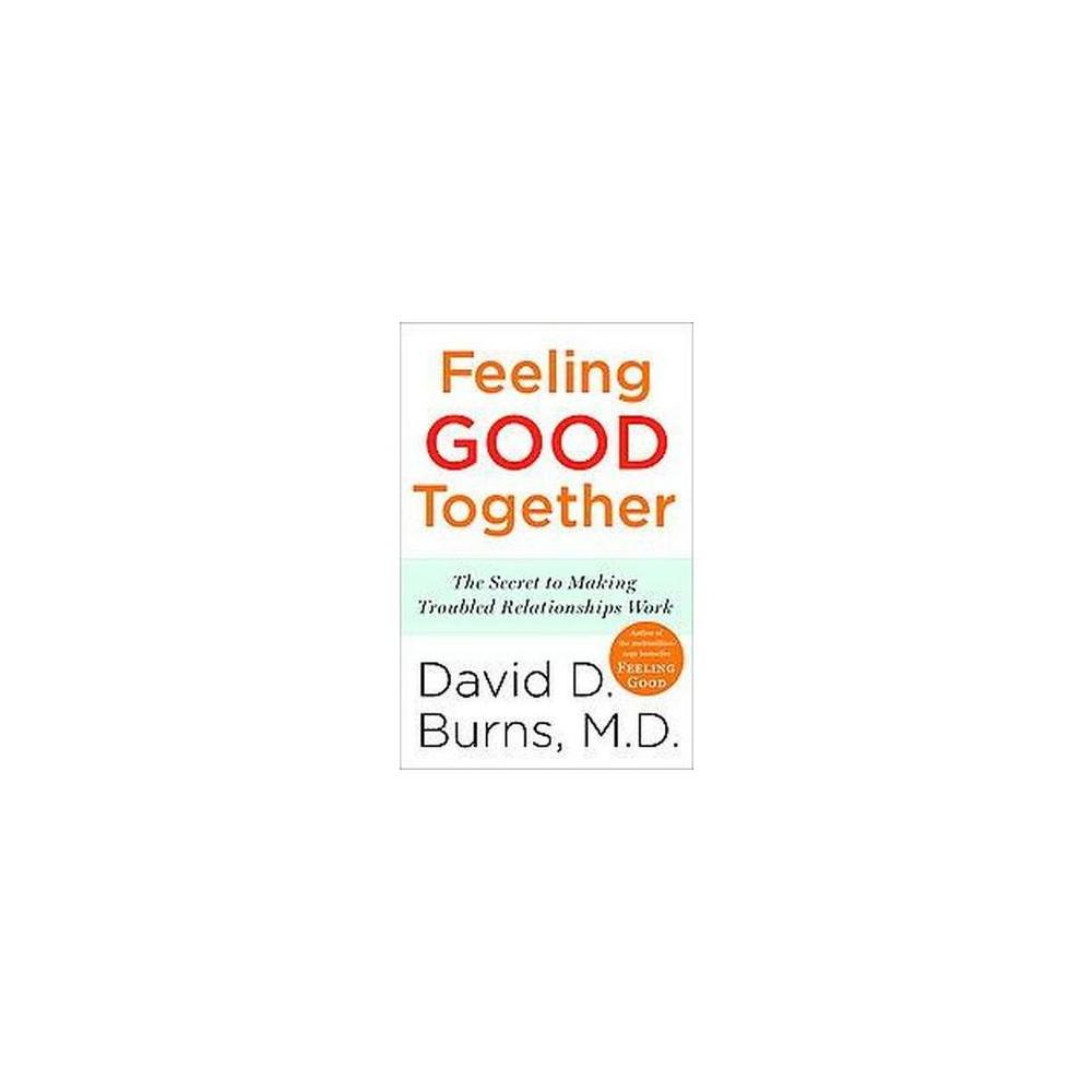 Feeling Good Together : The Secret to Making Troubled Relationships Work (Reprint) (Paperback) (David D.