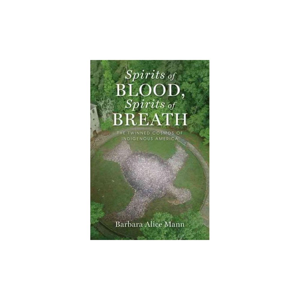 Spirits of Blood, Spirits of Breath : The Twinned Cosmos of Indigenous America (Hardcover) (Barbara Spirits of Blood, Spirits of Breath : The Twinned Cosmos of Indigenous America (Hardcover) (Barbara