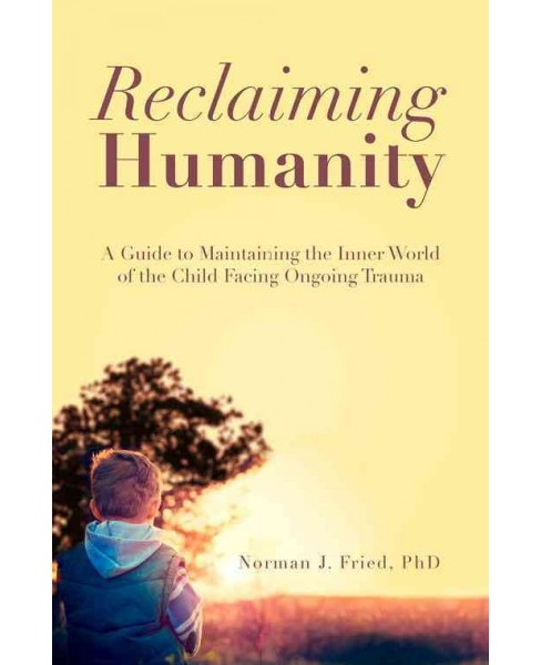 Reclaiming Humanity : A Guide to Maintaining the Inner World of the Child Facing Ongoing Trauma - image 1 of 1