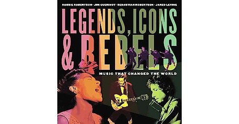 Legends, Icons & Rebels : Music That Changed the World (Reprint) (Paperback) (Robbie Robertson & Jim - image 1 of 1