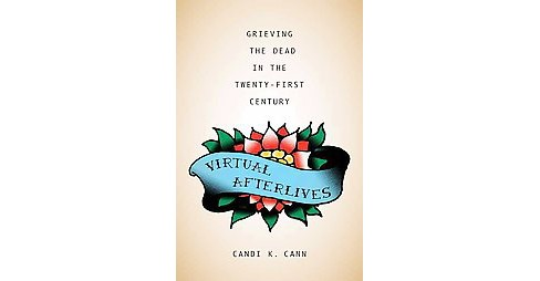Virtual Afterlives : Grieving the Dead in the Twenty-First Century (Reprint) (Paperback) (Candi K. Cann) - image 1 of 1