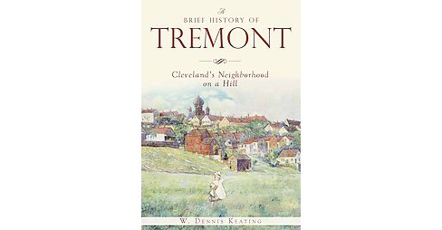Brief History of Tremont : Cleveland's Neighborhood on a Hill (Paperback) (W. Dennis Keating) - image 1 of 1