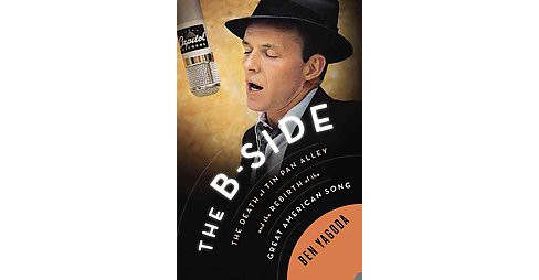 B Side : The Death of Tin Pan Alley and the Rebirth of the Great American Song (Paperback) (Ben Yagoda) - image 1 of 1