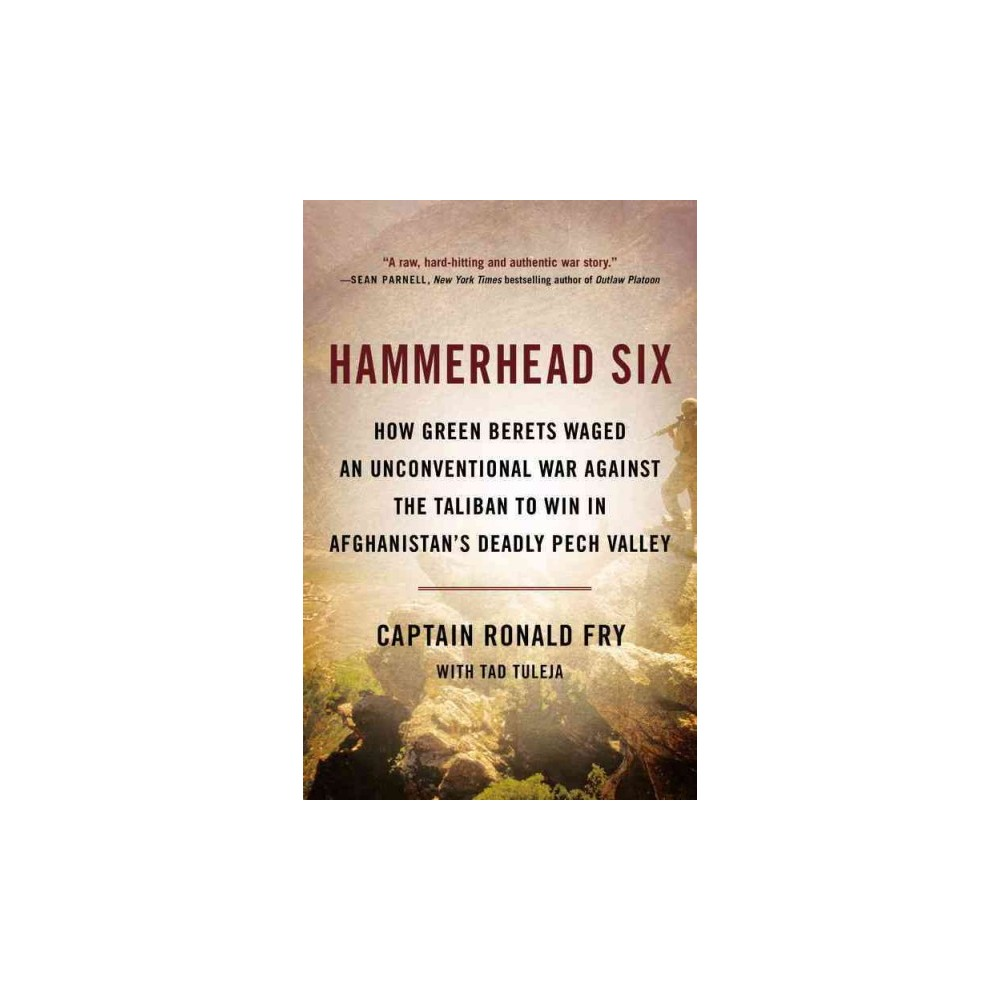 Hammerhead Six : How Green Berets Waged an Unconventional War Against the Taliban to Win in