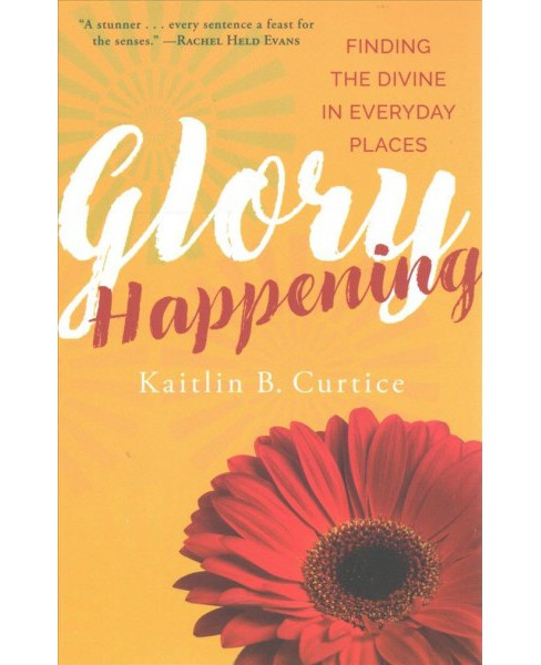 Glory Happening : Finding the Divine in Everyday Places -  by Kaitlin B. Curtice (Paperback) - image 1 of 1