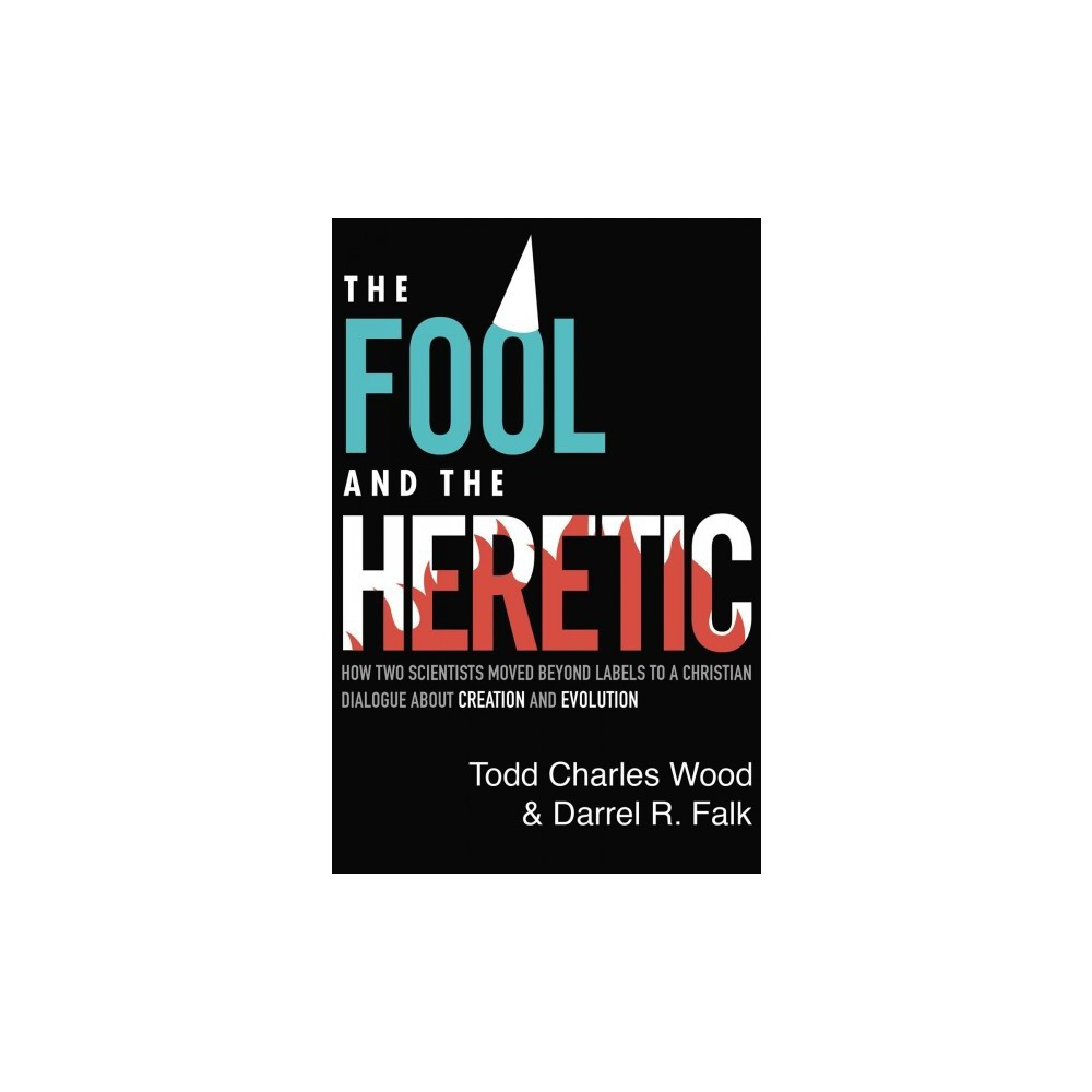 Fool and the Heretic : How Two Scientists Moved Beyond Labels to a Christian Dialogue About Creation and