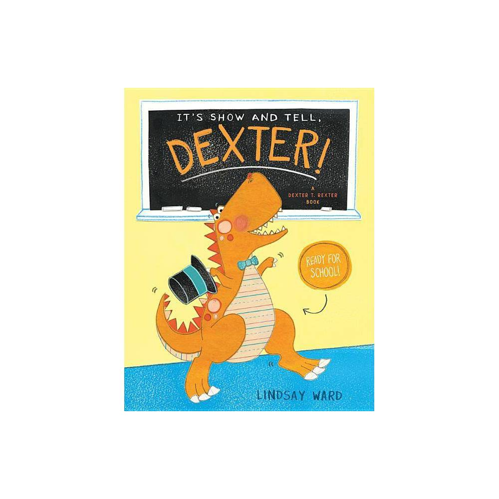 It S Show And Tell Dexter Dexter T Rexter By Lindsay Ward Hardcover