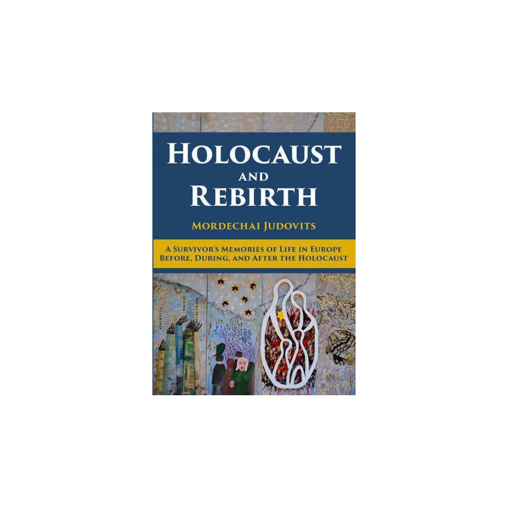 Holocaust and Rebirth : A Survivor's Memories of Life in Europe Before, During, and After the Holocaust