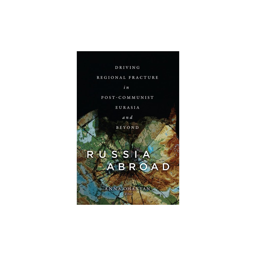 Russia Abroad : Driving Regional Fracture in Post-communist Eurasia and Beyond - (Hardcover)