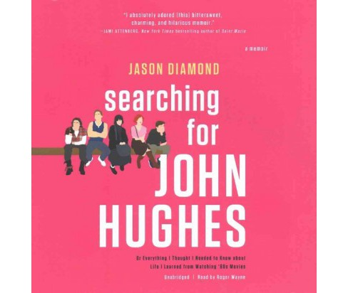 Searching for John Hughes : Or, Everything I Thought I Needed to Know About Life I Learned from Watching - image 1 of 1