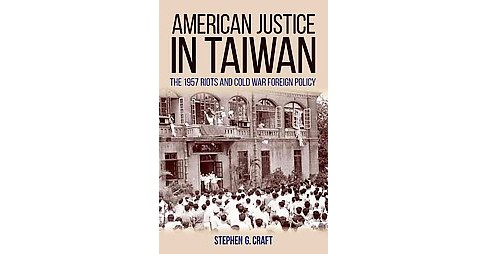 American Justice in Taiwan : The 1957 Riots and Cold War Foreign Policy (Hardcover) (Stephen G. Craft) - image 1 of 1