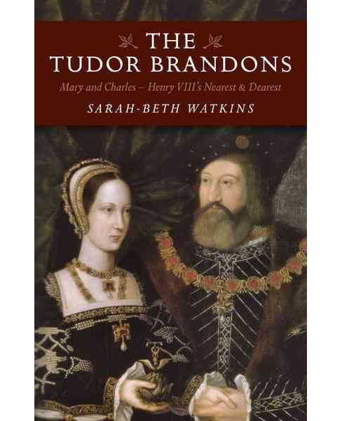 Tudor Brandons : Mary and Charles - Henry VIII's Nearest and Dearest (Paperback) (Sarah-beth Watkins) - image 1 of 1