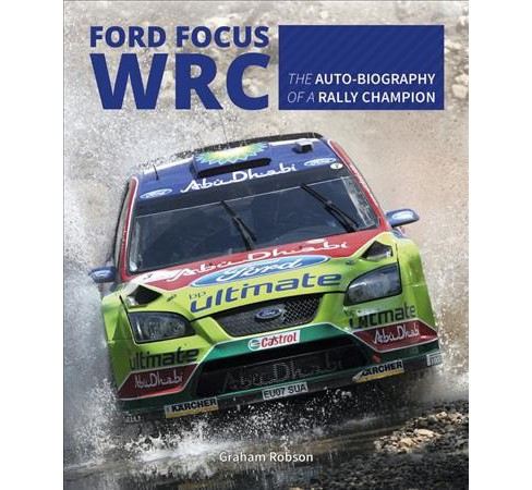 Ford Focus WRC : The Auto-Biography of a Rally Champion (Hardcover) (Graham Robson) - image 1 of 1